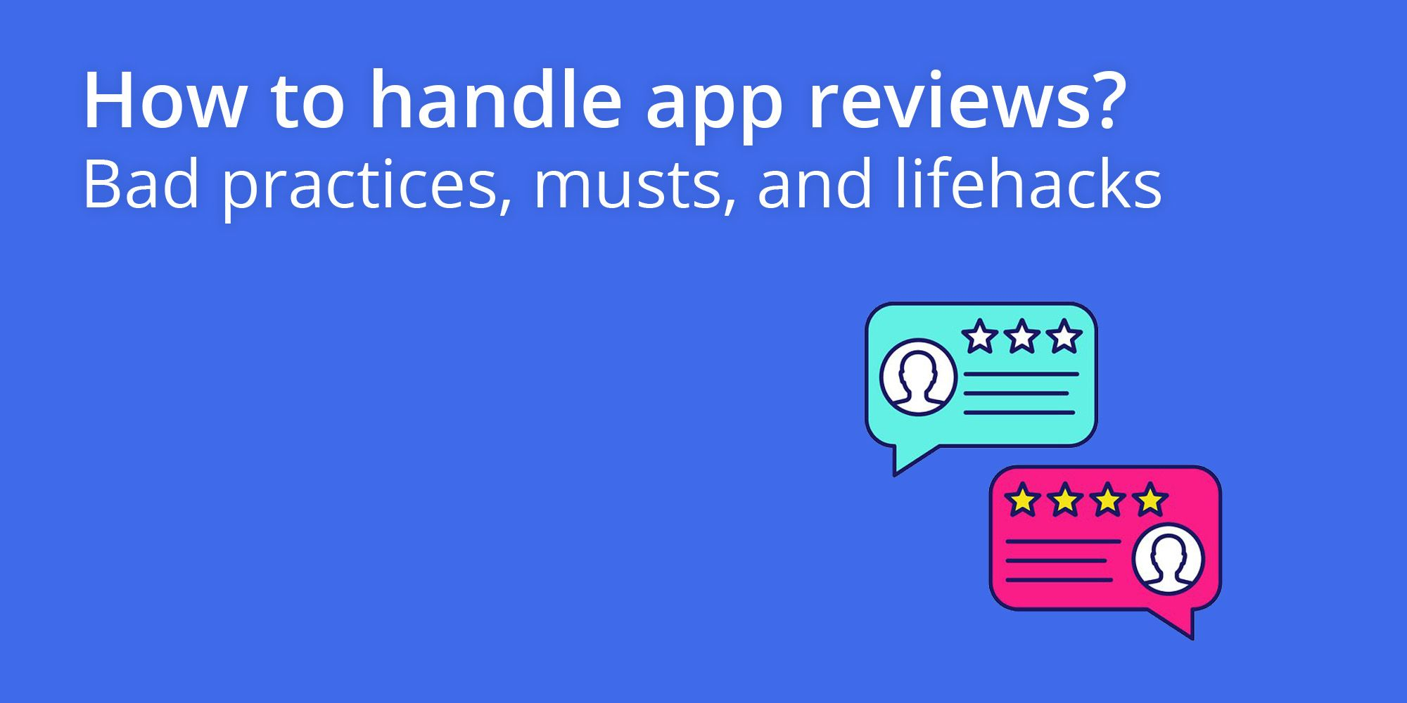 How to handle app reviews? Bad practices, musts, and lifehacks